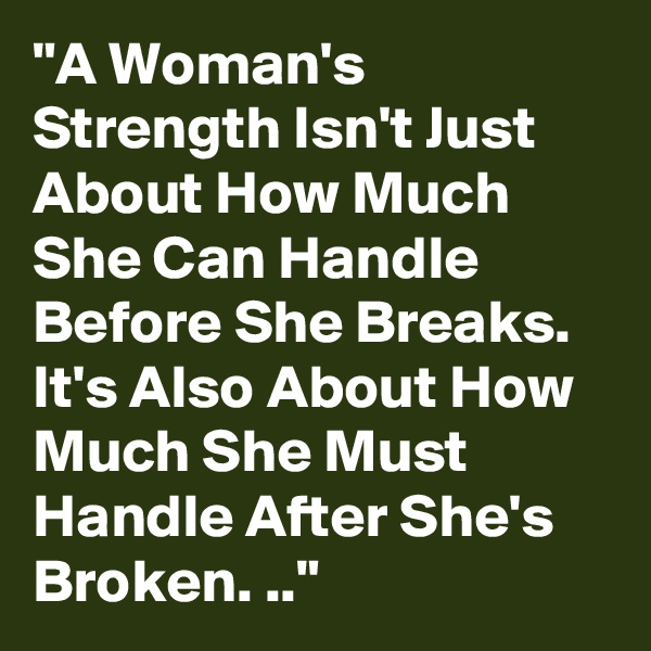 """A Woman's Strength Isn't Just About How Much She Can Handle Before She Breaks. It's Also About How Much She Must Handle After She's Broken. .."""