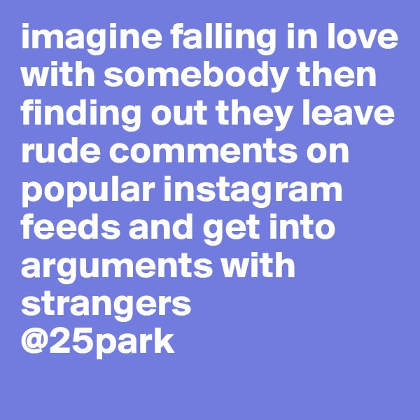 imagine falling in love with somebody then finding out they leave rude comments on popular instagram feeds and get into arguments with strangers  @25park
