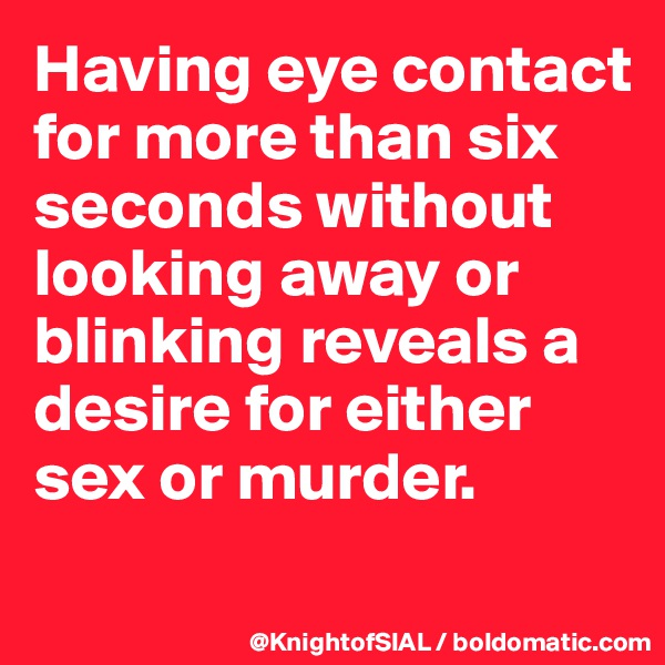 Having eye contact for more than six seconds without looking away or blinking reveals a desire for either sex or murder.