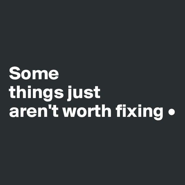 Some things just aren't worth fixing •