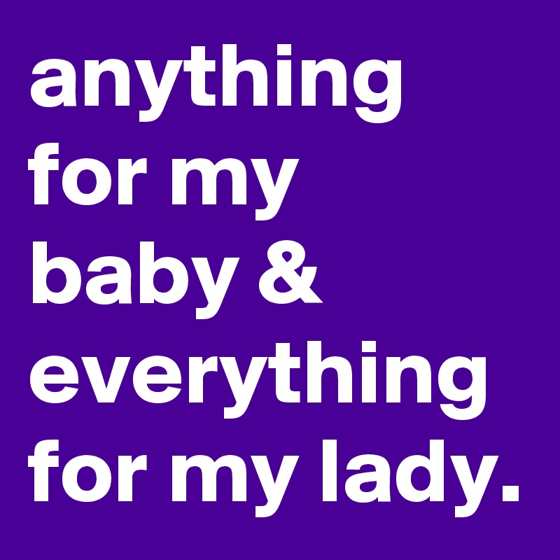anything for my baby & everything for my lady.