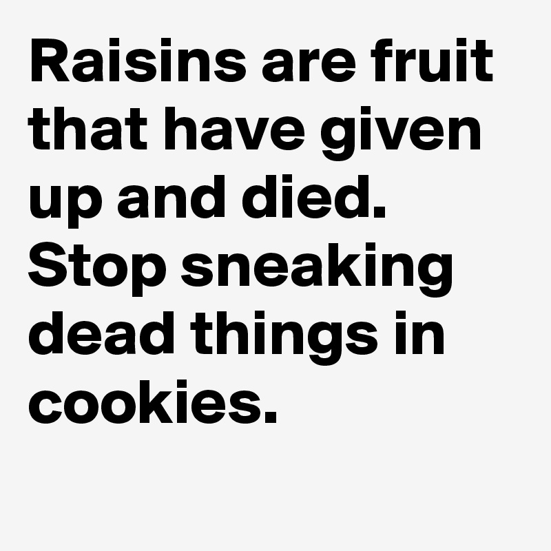 Raisins are fruit that have given up and died. Stop sneaking dead things in cookies.