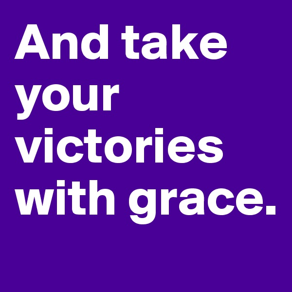 And take your victories with grace.