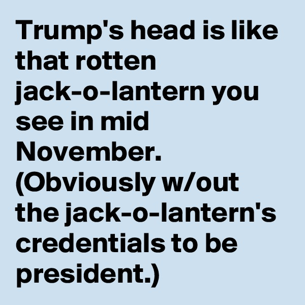 Trump's head is like that rotten jack-o-lantern you see in mid November. (Obviously w/out the jack-o-lantern's credentials to be president.)