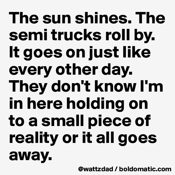 The sun shines. The semi trucks roll by.  It goes on just like every other day.  They don't know I'm in here holding on to a small piece of reality or it all goes away.