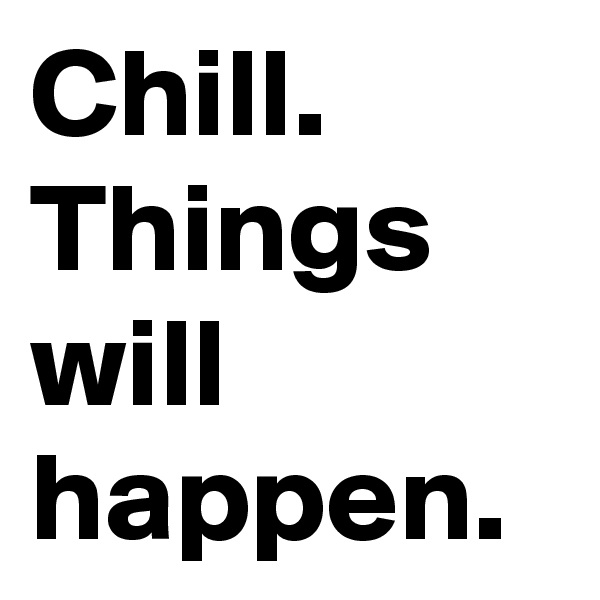 Chill. Things will happen.