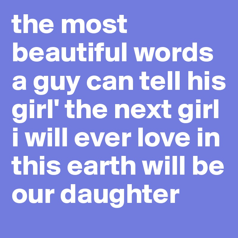 The Most Beautiful Words A Guy Can Tell His Girl The Next Girl I Will