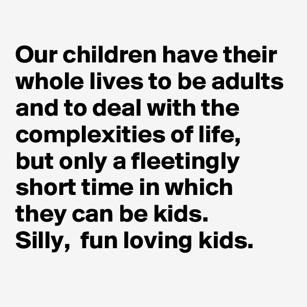 Our children have their whole lives to be adults and to deal with the complexities of life,  but only a fleetingly short time in which they can be kids.   Silly,  fun loving kids.