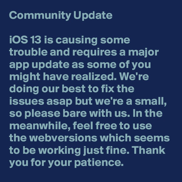 Community Update   iOS 13 is causing some trouble and requires a major app update as some of you might have realized. We're doing our best to fix the issues asap but we're a small, so please bare with us. In the meanwhile, feel free to use the webversions which seems to be working just fine. Thank you for your patience.