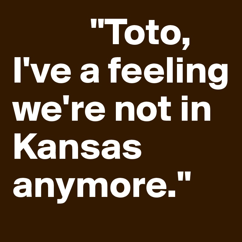 """""""Toto, I've a feeling we're not in Kansas anymore."""""""