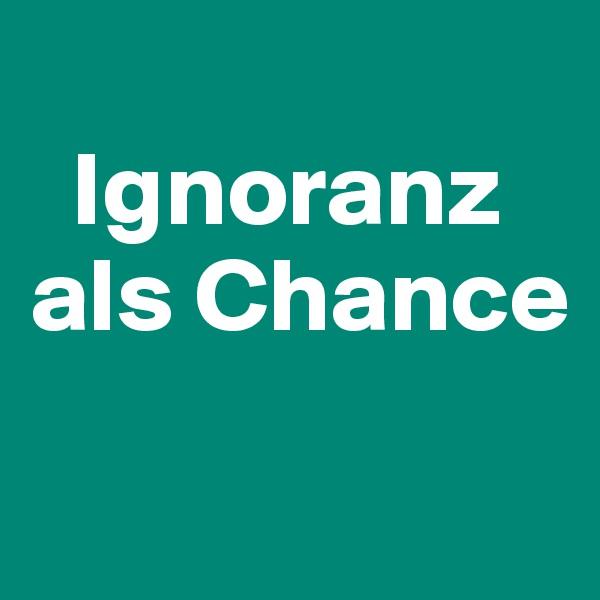 Ignoranz als Chance