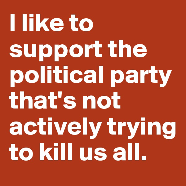 I like to support the political party that's not actively trying to kill us all.