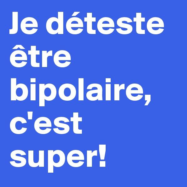 Je déteste être bipolaire, c'est super!