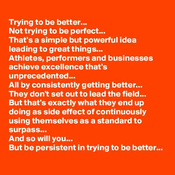 Trying to be better... Not trying to be perfect... That's a simple but powerful idea leading to great things... Athletes, performers and businesses achieve excellence that's unprecedented... All by consistently getting better... They don't set out to lead the field... But that's exactly what they end up doing as side effect of continuously using themselves as a standard to surpass... And so will you...  But be persistent in trying to be better...
