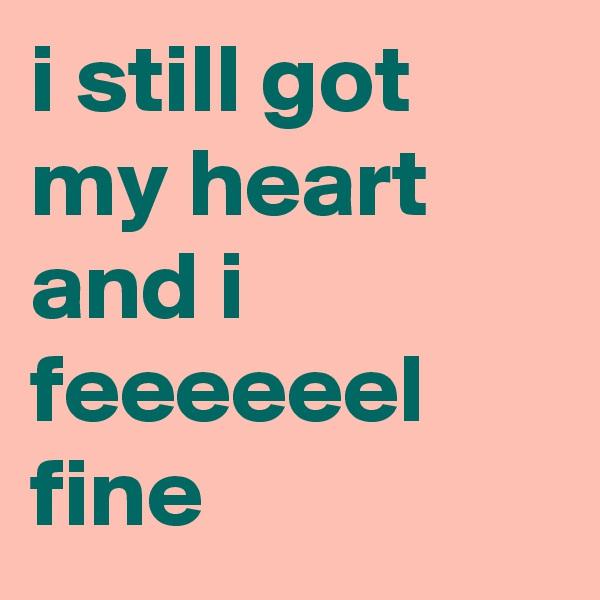 i still got my heart and i feeeeeel fine
