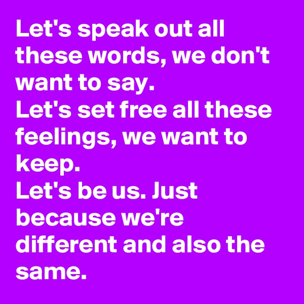 Let's speak out all these words, we don't want to say. Let's set free all these feelings, we want to keep. Let's be us. Just because we're different and also the same.