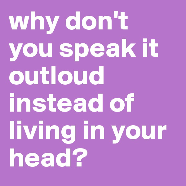 why don't you speak it outloud instead of living in your head?