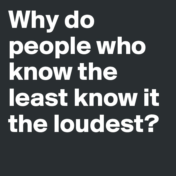 Why do people who know the least know it the loudest?