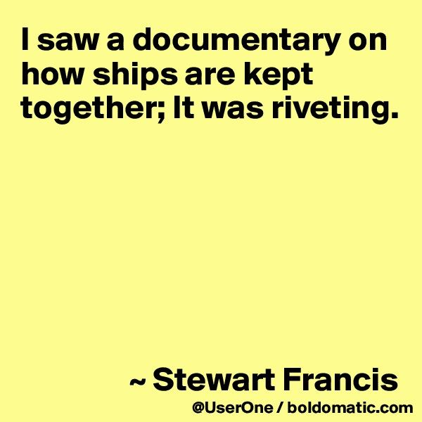 I saw a documentary on how ships are kept together; It was riveting.                        ~ Stewart Francis