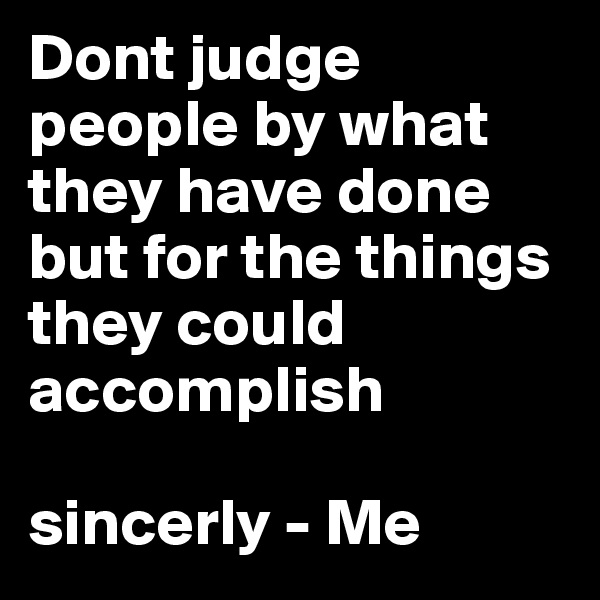 Dont judge people by what they have done but for the things they could accomplish   sincerly - Me