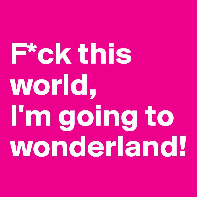 F*ck this world, I'm going to wonderland!