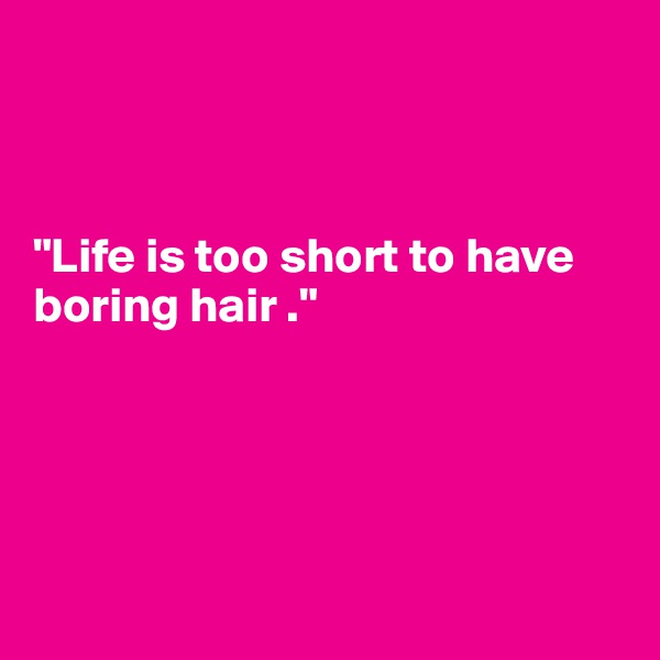 """Life is too short to have boring hair ."""