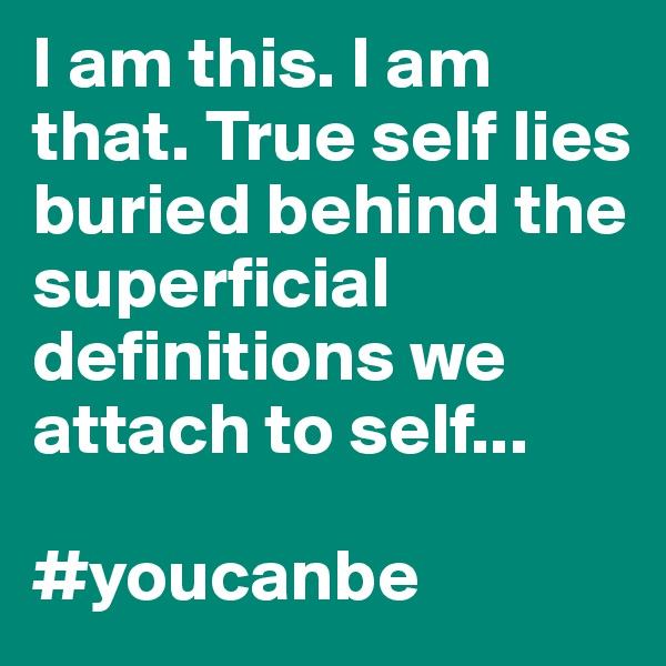 I am this. I am that. True self lies buried behind the superficial definitions we attach to self...  #youcanbe