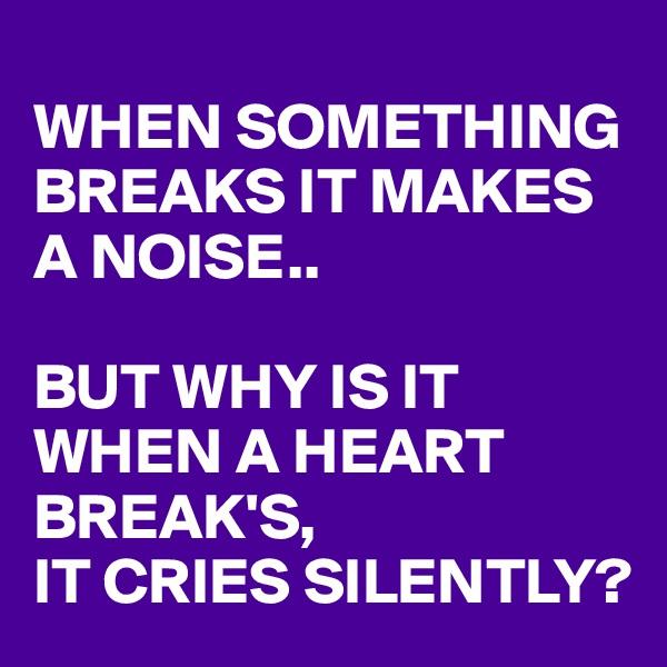 WHEN SOMETHING BREAKS IT MAKES  A NOISE..  BUT WHY IS IT WHEN A HEART BREAK'S, IT CRIES SILENTLY?