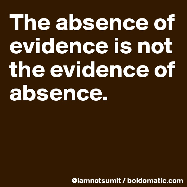 The absence of evidence is not the evidence of absence.