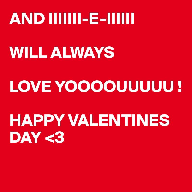 AND IIIIIII-E-IIIIII  WILL ALWAYS  LOVE YOOOOUUUUU !  HAPPY VALENTINES DAY <3