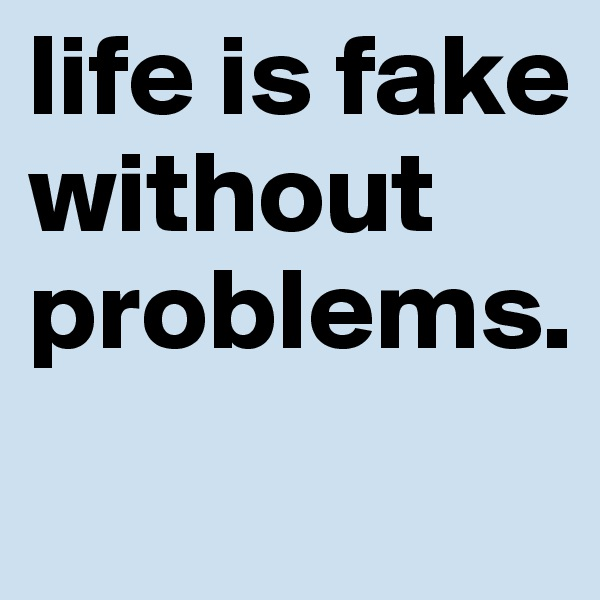 life is fake without problems.