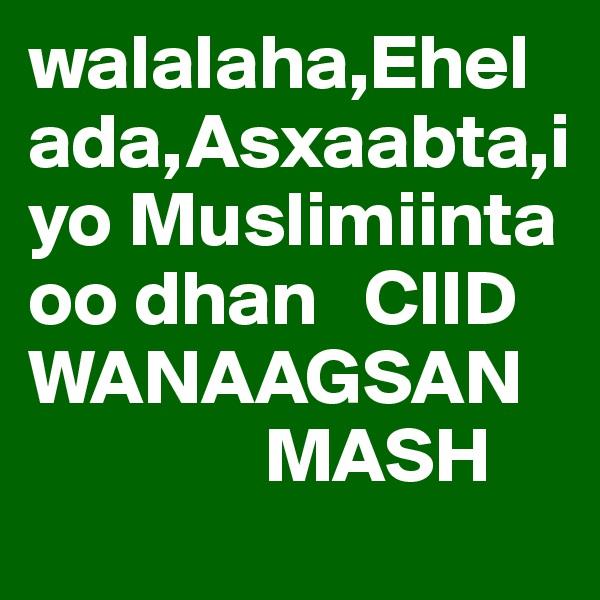 walalaha,Ehelada,Asxaabta,iyo Muslimiinta oo dhan   CIID WANAAGSAN                MASH