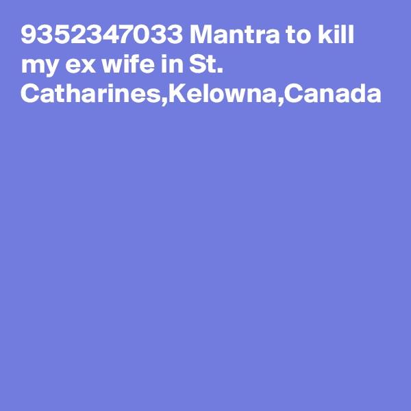 9352347033 Mantra to kill my ex wife in St. Catharines,Kelowna,Canada