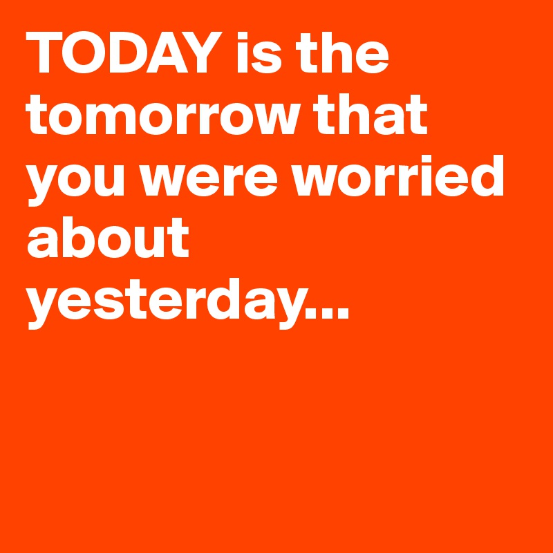 TODAY is the tomorrow that you were worried about yesterday...