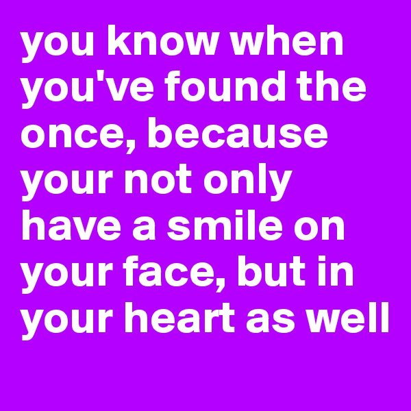 you know when you've found the once, because your not only have a smile on your face, but in your heart as well
