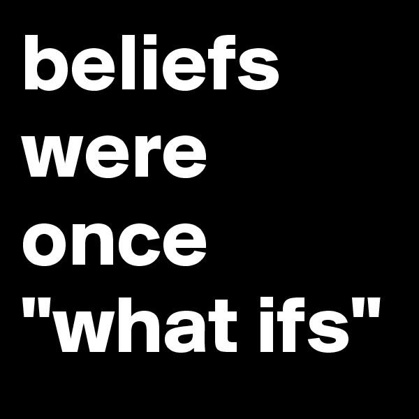 "beliefs were once ""what ifs"""