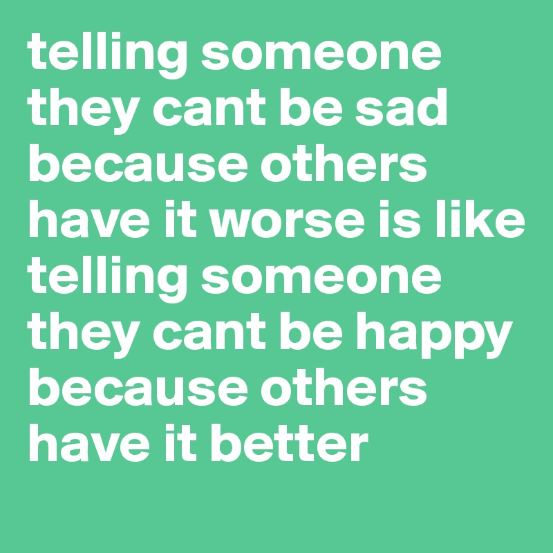 telling someone they cant be sad because others have it worse is like telling someone they cant be happy because others have it better