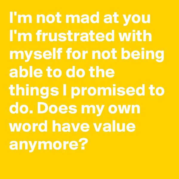 I'm not mad at you I'm frustrated with myself for not being able to do the things I promised to do. Does my own word have value anymore?