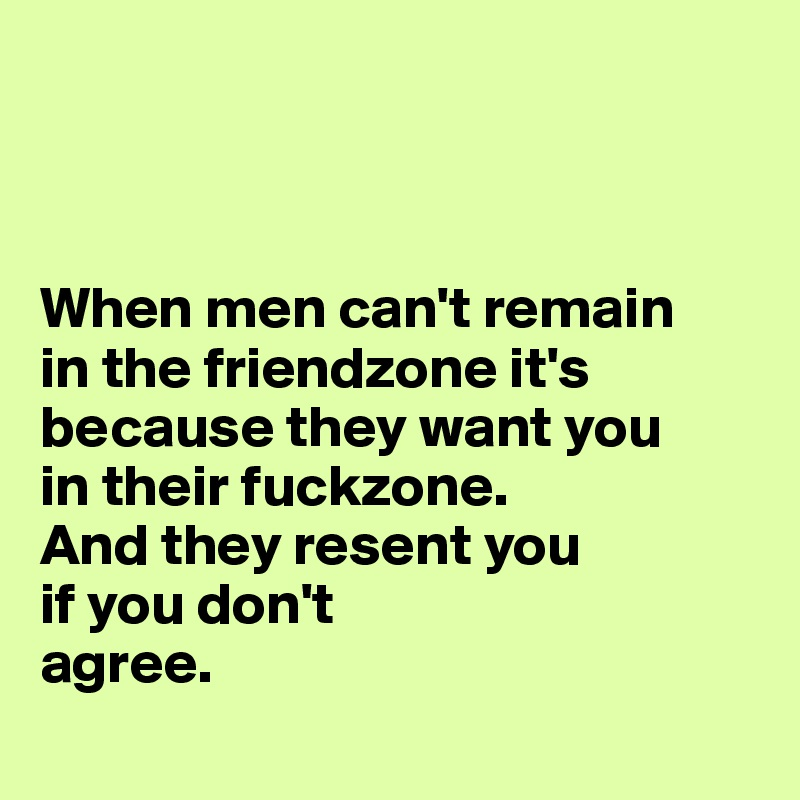 When men can't remain  in the friendzone it's because they want you  in their fuckzone. And they resent you  if you don't  agree.
