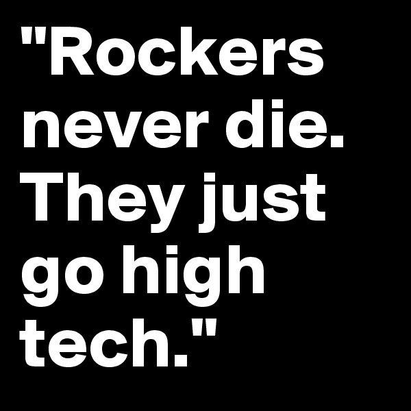 """""""Rockers never die. They just go high tech."""""""