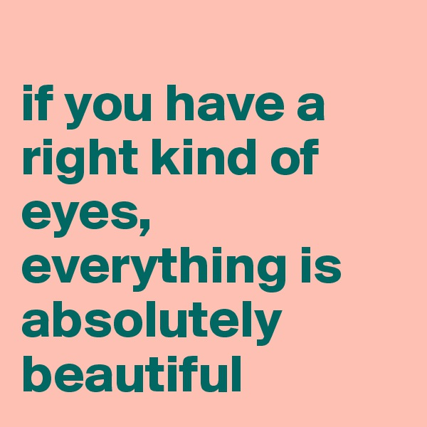 if you have a right kind of eyes, everything is absolutely beautiful