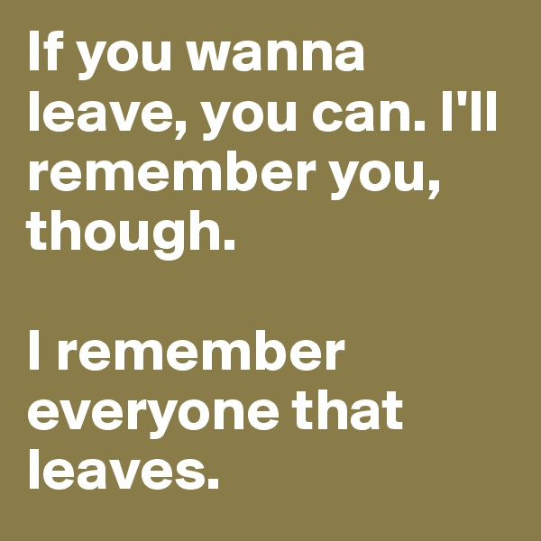 If you wanna leave, you can. I'll remember you, though.  I remember everyone that leaves.