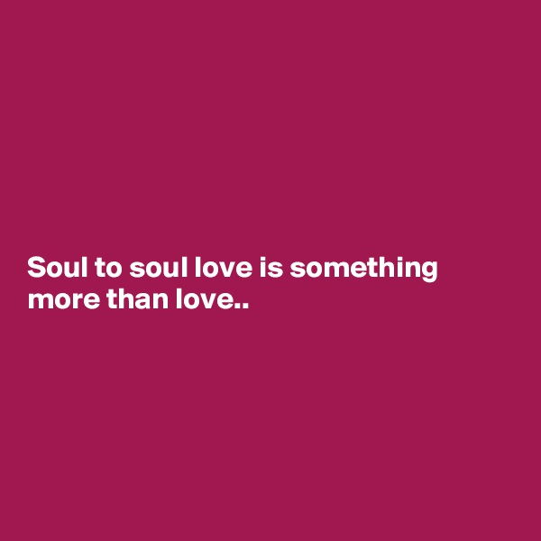 Soul to soul love is something more than love..