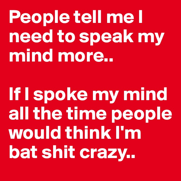 People tell me I need to speak my mind more..  If I spoke my mind all the time people would think I'm bat shit crazy..