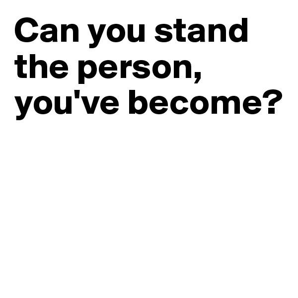 Can you stand the person, you've become?