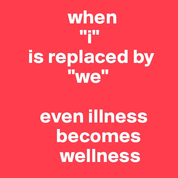 "when                   ""i""      is replaced by                ""we""           even illness             becomes              wellness"