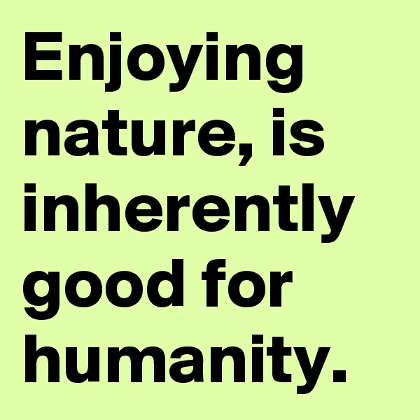 Enjoying nature, is inherently good for humanity.