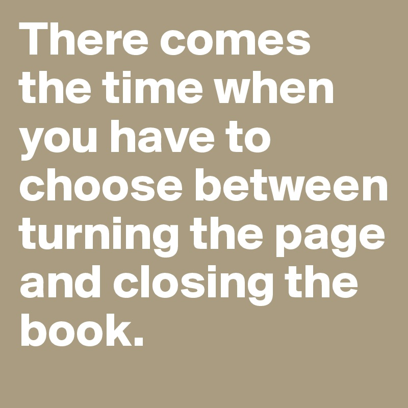 There comes the time when you have to choose between turning the page and closing the book.