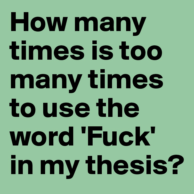How many times is too many times to use the word 'Fuck' in my thesis?