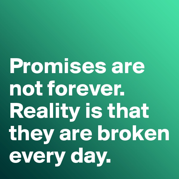 Promises are not forever.  Reality is that they are broken every day.